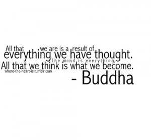 ... The Mind Is Everything, All That We Think Is What We Become. - Buddha