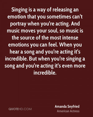 Singing is a way of releasing an emotion that you sometimes can't ...