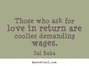 Love quotes - Those who ask for love in return are coolies..