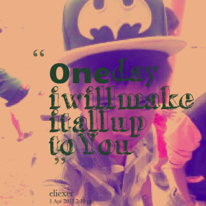 Quotes Picture: one day i will make it all up to you ???
