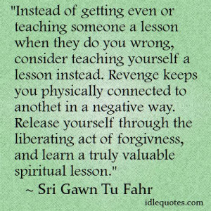 Instead of getting even or teaching someone a lesson when they do you ...