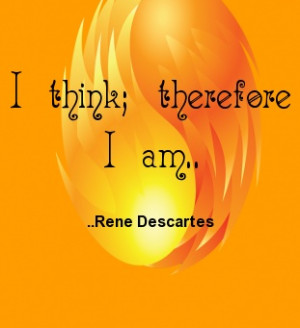 think; therefore I am. Rene Descartes