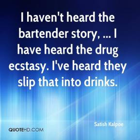 ... have heard the drug ecstasy. I've heard they slip that into drinks