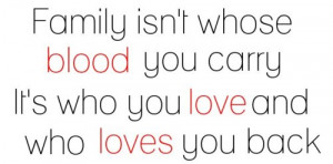 Family Isn't Whose Blood You carry It's Who You Love and Who Loves ...