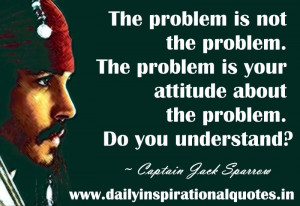 The problem is not the problem. The problem is your attitude about the ...