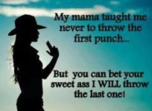 My mama taught me never to throw the first punch