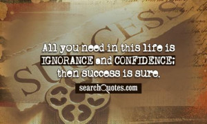 ... need in this life is ignorance and confidence; then success is sure