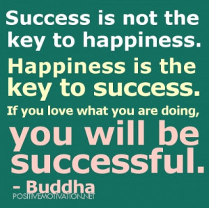 Success is not the key to happiness. Happiness is the key to success ...