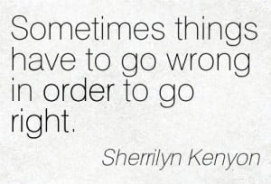 Sometimes Things Have To Go Wrong In Order To Go Right. - Sherrilyn ...