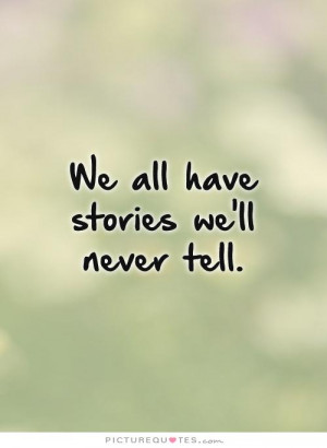 We all have stories we'll never tell. Picture Quote #1
