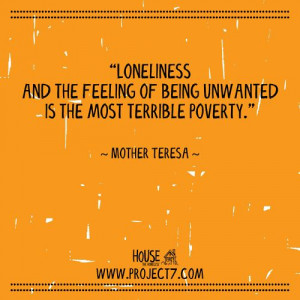 ... Most Terrible Poverty Is the Feeling of Being Unwanted and Loneliness