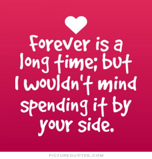 Forever is a long time but i wouldn't mind spending it by your side ...