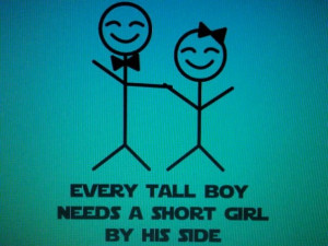 Tall Boy Short Girl Quotes Every tall boy needs a short