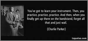 got to learn your instrument. Then, you practice, practice, practice ...