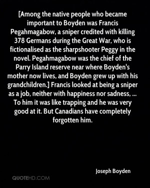 who became important to Boyden was Francis Pegahmagabow, a sniper ...