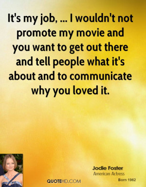 It's my job, ... I wouldn't not promote my movie and you want to get ...