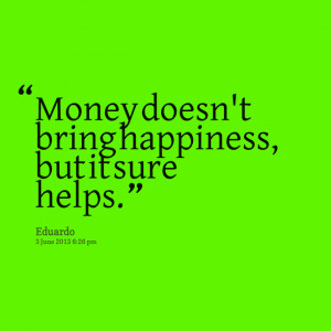money doesnt bring happiness It is easy to believe that more riches bring more happiness a study  if money  doesn't make a significant change in happiness, what does first timothy points .