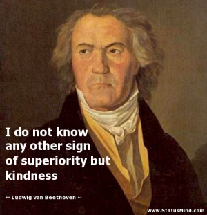... but kindness - Ludwig van Beethoven Quotes - StatusMind.com