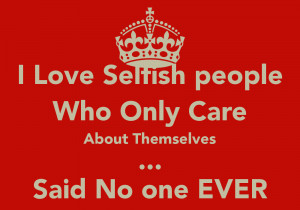 Love Selfish people Who Only Care About Themselves ... Said No one ...