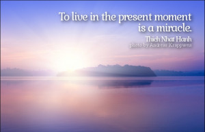 To live in the present moment is a miracle.