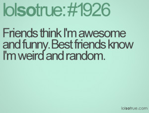 ... think I'm awesome and funny. Best friends know I'm weird and random