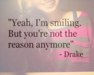 """... Yeah, I'm Smiling. But You're Not The Reason Anymore """" - Drake"""
