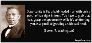 ... you, else you'll be grasping a slick bald head. - Booker T. Washington