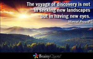 ... not in seeking new landscapes but in having new eyes. - Marcel Proust