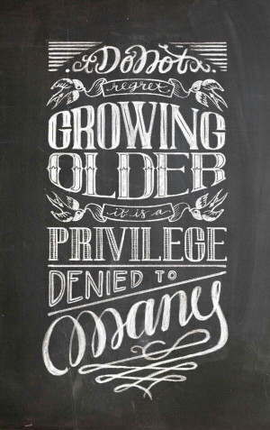 Don't regret growing older. It is a privilege denied to many.