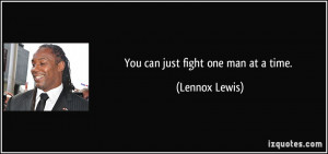 You can just fight one man at a time. - Lennox Lewis