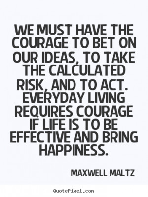 Everyday living requires courage if life is to be effective and bring ...