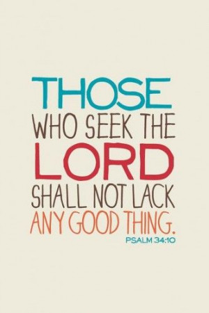Those who seek the lord shall not lack any good thing. Psalm 34:10