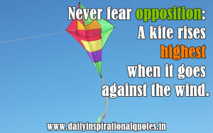 ... kite rises highest when it goes against the wind ~ Inspirational Quote