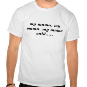 my mama, my mama, my mama said..... t shirt