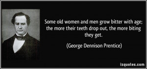 Some old women and men grow bitter with age; the more their teeth drop ...