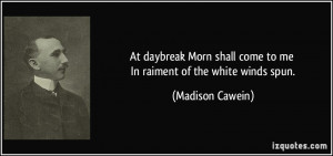 At daybreak Morn shall come to me In raiment of the white winds spun ...