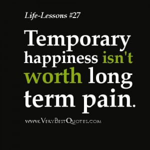 Life Lesson Quotes – Temporary happiness isn't worth long term ...