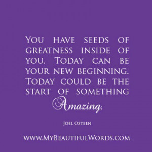 You have seeds of greatness inside of you.