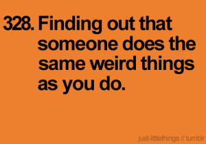 Finding out that someone does the same weird things as you do.