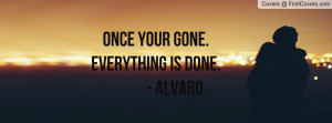 ONCE YOUR GONE.EVERYTHING IS DONE Profile Facebook Covers