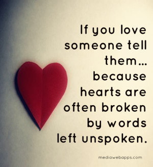 If you love someone tell them, because hearts are often broken by ...