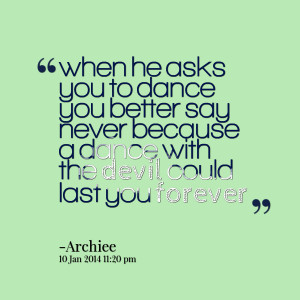 Quotes Picture: when he asks you to dance you better say never because ...
