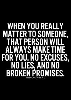 ... always make time for you, no excuses, no lies, and no broken promises