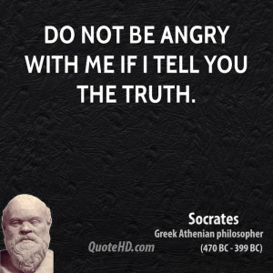 Do not be angry with me if I tell you the truth.