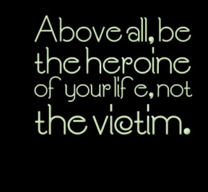 Above all, be the heroine of your life, not the victim.