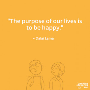 """The purpose of our lives is to be happy."""" ~ Dalai Lama"""