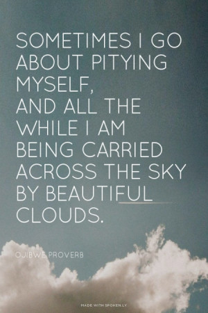 ... am being carried across the sky by beautiful clouds. Ojibwe proverb