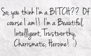 so you think i m a bitch of course i am i m a beautiful intelligent ...