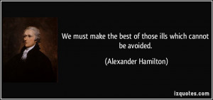 ... the best of those ills which cannot be avoided. - Alexander Hamilton