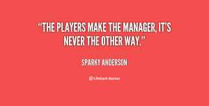 The players make the manager, it's never the other way.""